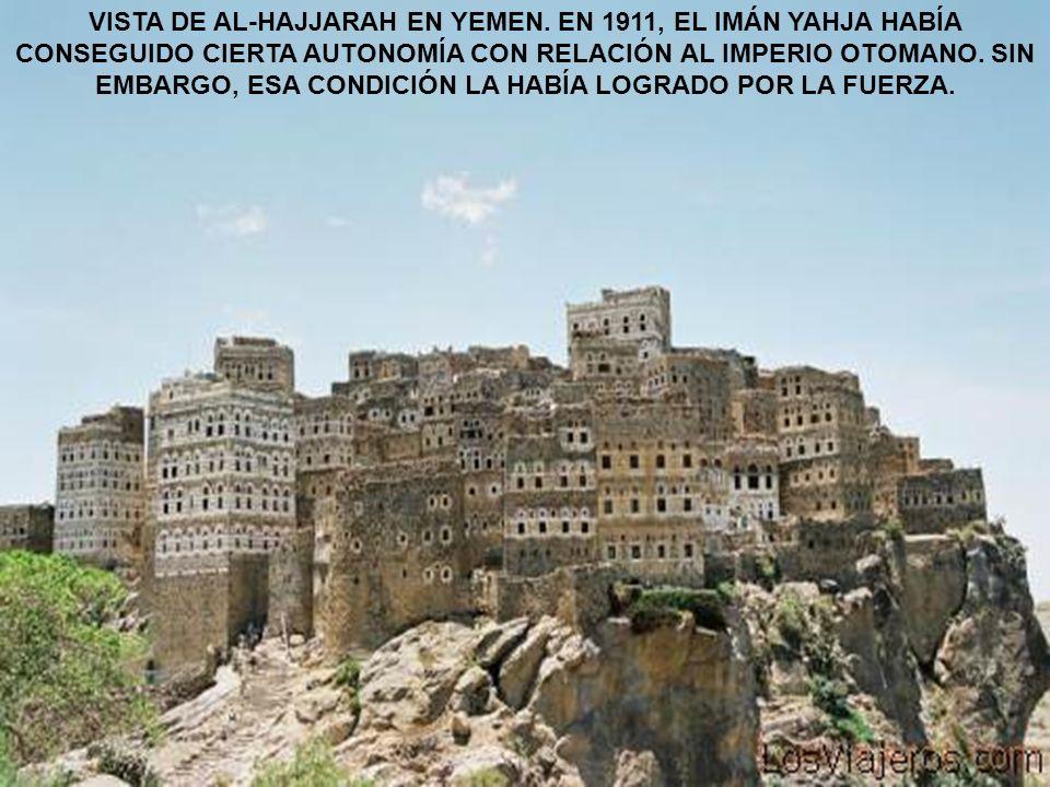 VISTA DE AL-HAJJARAH EN YEMEN. EN 1911, EL IMÁN YAHJA HABÍA CONSEGUIDO CIERTA AUTONOMÍA CON RELACIÓN AL IMPERIO OTOMANO. SIN EMBARGO, ESA CONDICIÓN LA