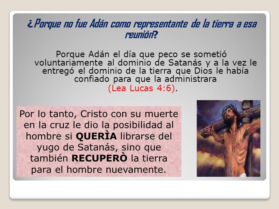 ¿ Porque no fue Adán como representante de la tierra a esa reunión ? Porque Adán el día que peco se sometió voluntariamente al dominio de Satanás y a