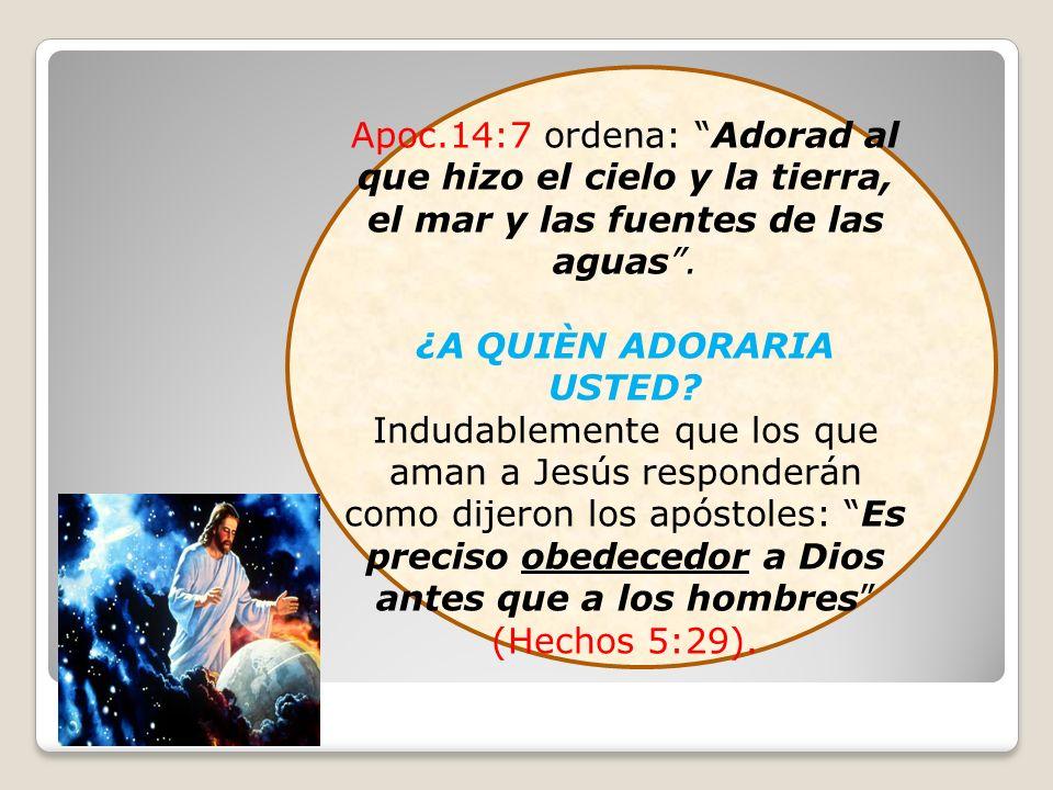 Apoc.14:7 ordena: Adorad al que hizo el cielo y la tierra, el mar y las fuentes de las aguas. ¿A QUIÈN ADORARIA USTED? Indudablemente que los que aman