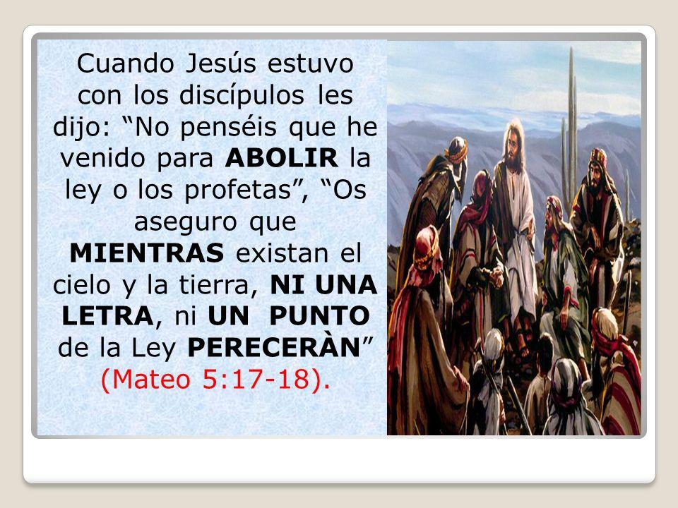 Cuando Jesús estuvo con los discípulos les dijo: No penséis que he venido para ABOLIR la ley o los profetas, Os aseguro que MIENTRAS existan el cielo