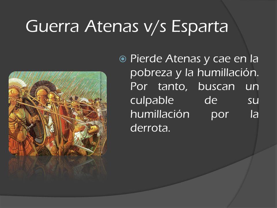 Guerra Atenas v/s Esparta Pierde Atenas y cae en la pobreza y la humillación. Por tanto, buscan un culpable de su humillación por la derrota.