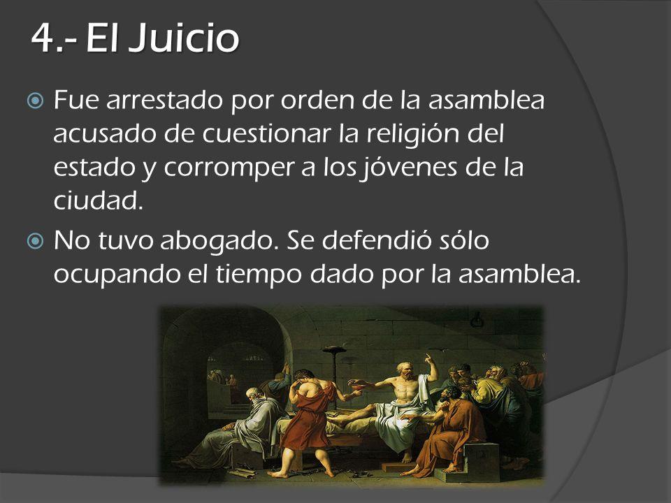 4.- El Juicio Fue arrestado por orden de la asamblea acusado de cuestionar la religión del estado y corromper a los jóvenes de la ciudad. No tuvo abog