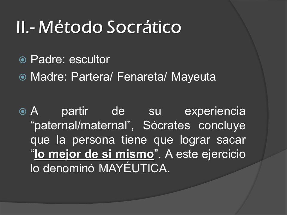 II.- Método Socrático Padre: escultor Madre: Partera/ Fenareta/ Mayeuta lo mejor de si mismo A partir de su experiencia paternal/maternal, Sócrates co