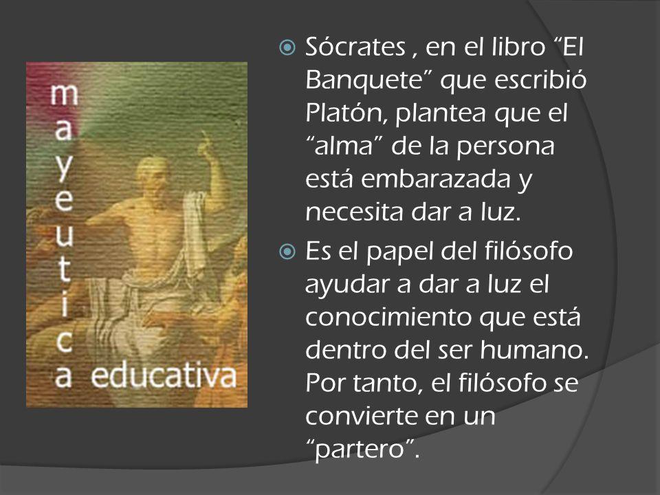 Sócrates, en el libro El Banquete que escribió Platón, plantea que el alma de la persona está embarazada y necesita dar a luz. Es el papel del filósof