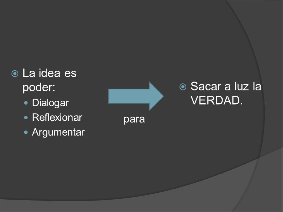 La idea es poder: Dialogar Reflexionar Argumentar Sacar a luz la VERDAD. para