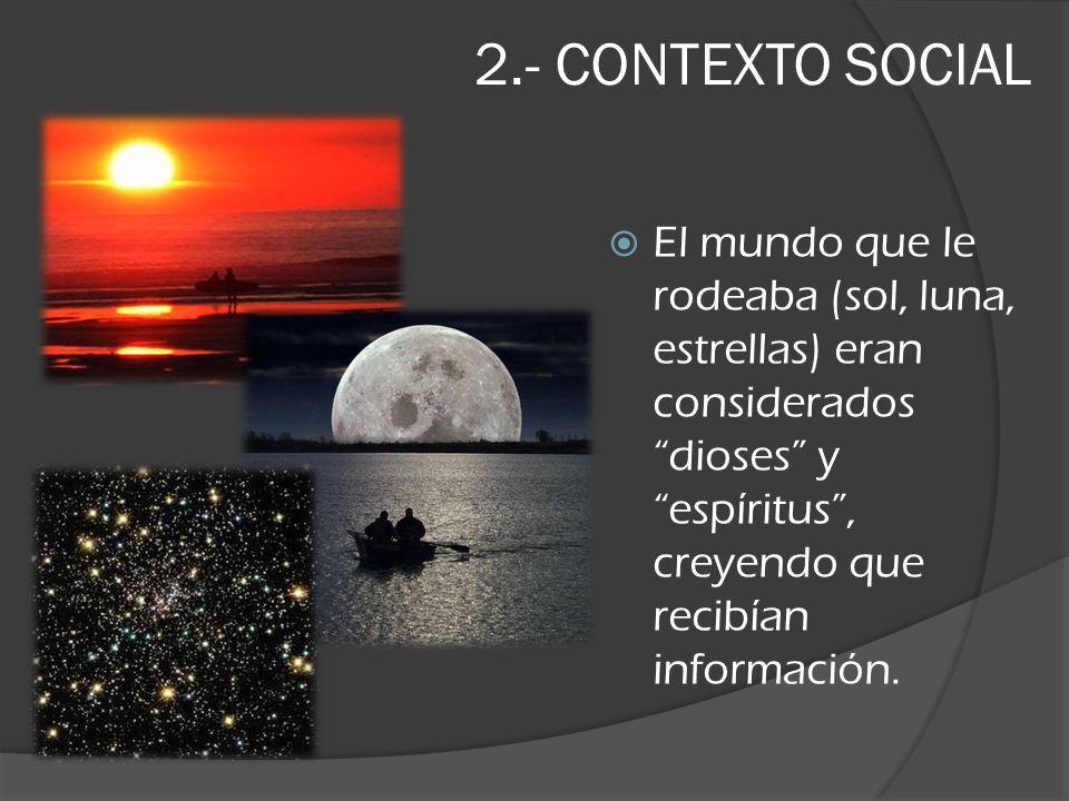 2.- CONTEXTO SOCIAL El mundo que le rodeaba (sol, luna, estrellas) eran considerados dioses y espíritus, creyendo que recibían información.