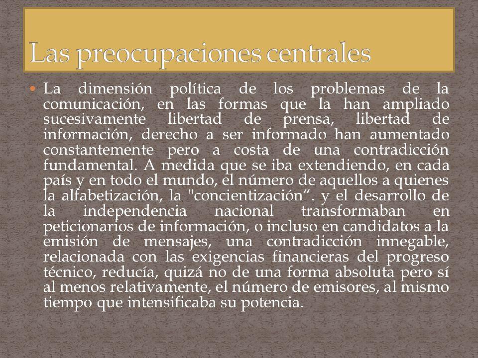La dimensión política de los problemas de la comunicación, en las formas que la han ampliado sucesivamente libertad de prensa, libertad de información