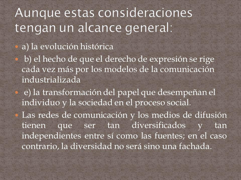 a) la evolución histórica b) el hecho de que el derecho de expresión se rige cada vez más por los modelos de la comunicación industrializada e) la tra