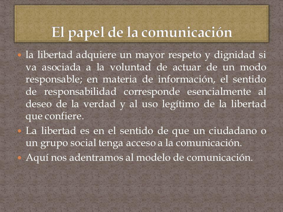 la libertad adquiere un mayor respeto y dignidad si va asociada a la voluntad de actuar de un modo responsable; en materia de información, el sentido de responsabilidad corresponde esencialmente al deseo de la verdad y al uso legítimo de la libertad que confiere.