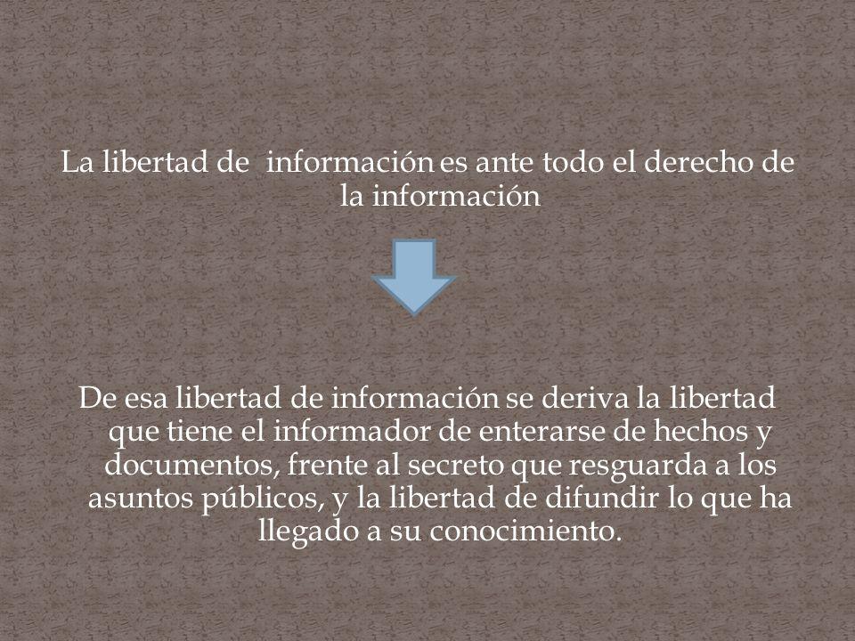 La libertad de información es ante todo el derecho de la información De esa libertad de información se deriva la libertad que tiene el informador de enterarse de hechos y documentos, frente al secreto que resguarda a los asuntos públicos, y la libertad de difundir lo que ha llegado a su conocimiento.