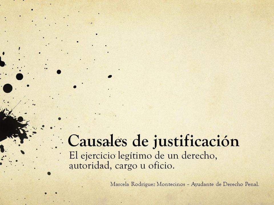 Causales de justificación El ejercicio legítimo de un derecho, autoridad, cargo u oficio. Marcela Rodríguez Montecinos – Ayudante de Derecho Penal.