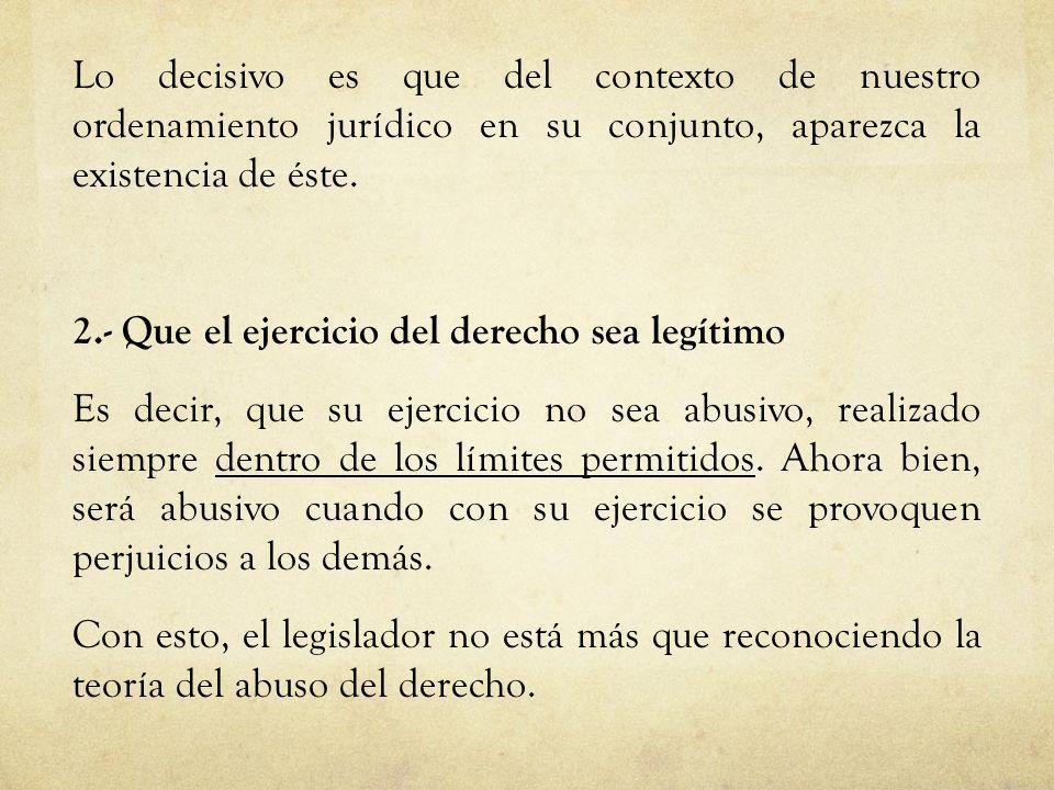 Lo decisivo es que del contexto de nuestro ordenamiento jurídico en su conjunto, aparezca la existencia de éste. 2.- Que el ejercicio del derecho sea