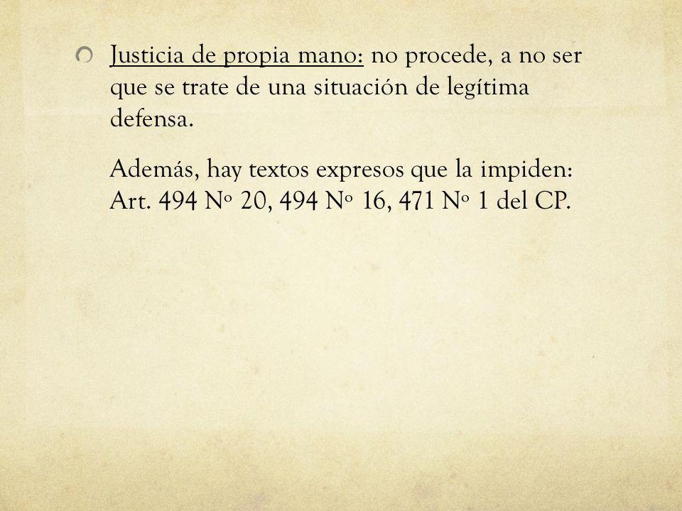 Justicia de propia mano: no procede, a no ser que se trate de una situación de legítima defensa. Además, hay textos expresos que la impiden: Art. 494