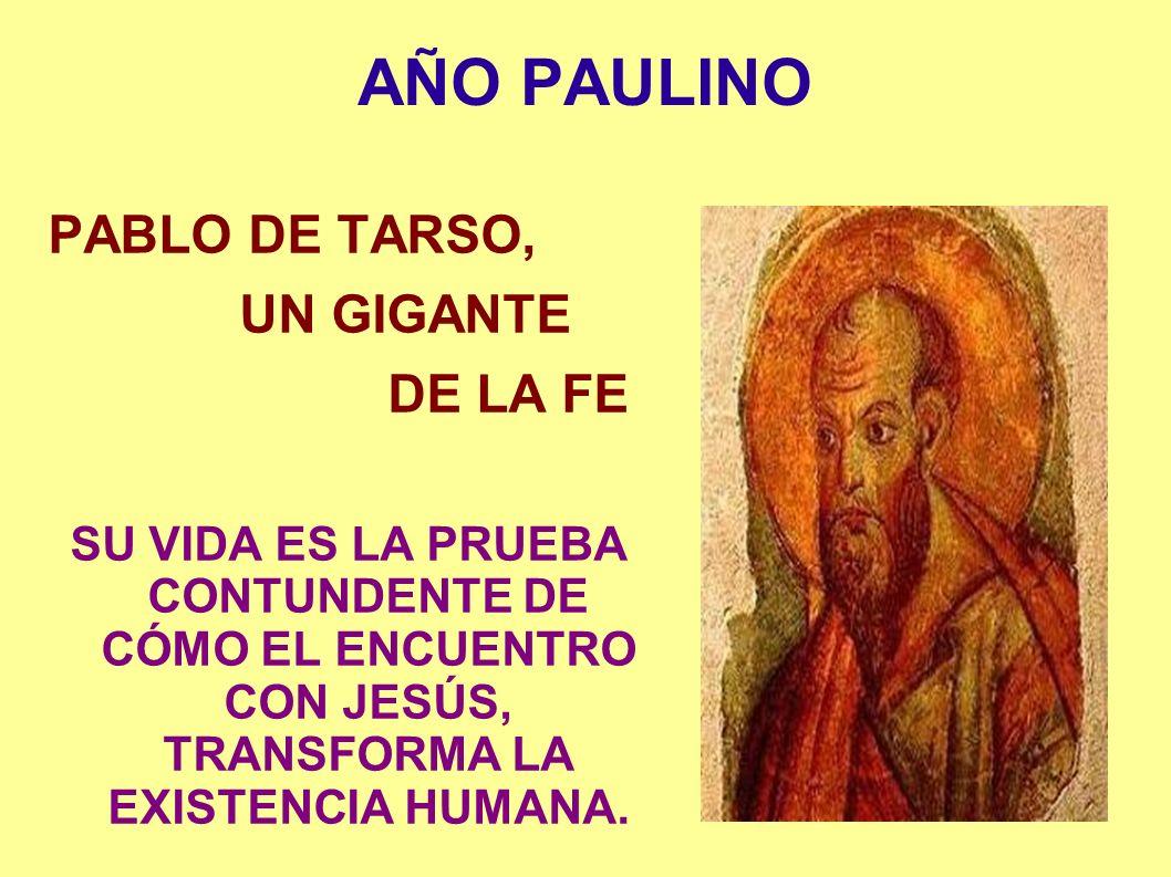AÑO PAULINO PABLO DE TARSO, UN GIGANTE DE LA FE SU VIDA ES LA PRUEBA CONTUNDENTE DE CÓMO EL ENCUENTRO CON JESÚS, TRANSFORMA LA EXISTENCIA HUMANA.