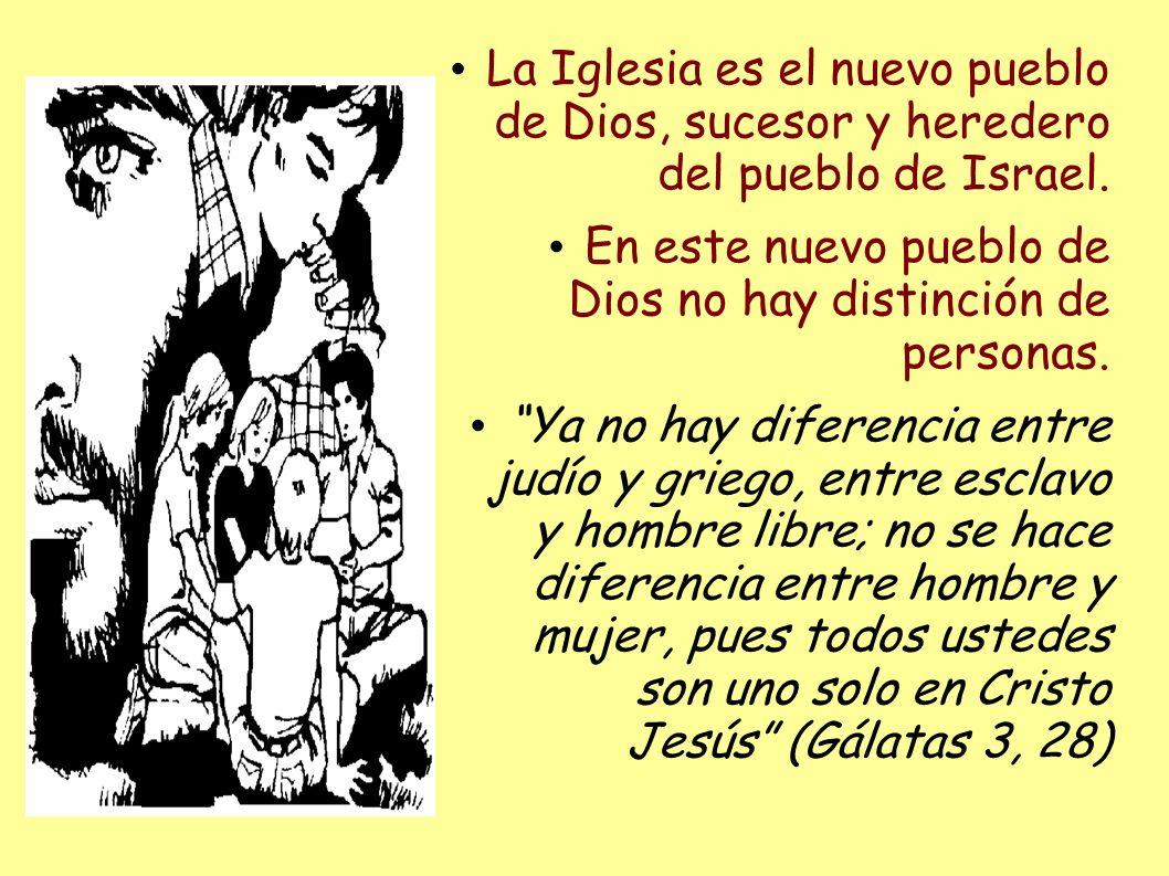 La Iglesia es el nuevo pueblo de Dios, sucesor y heredero del pueblo de Israel. En este nuevo pueblo de Dios no hay distinción de personas. Ya no hay