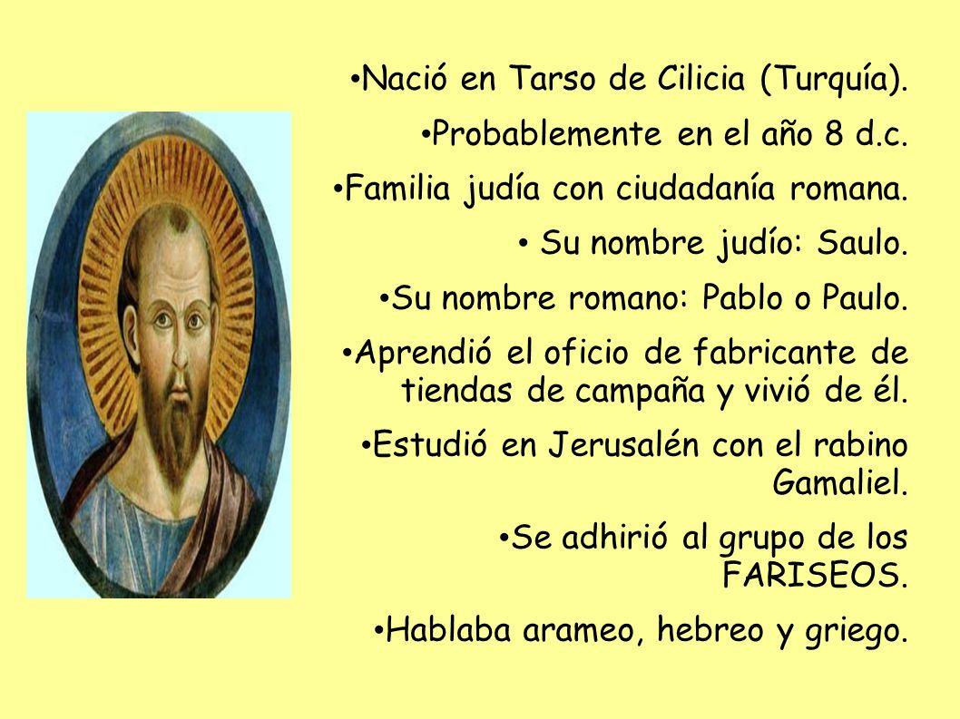 Nació en Tarso de Cilicia (Turquía). Probablemente en el año 8 d.c. Familia judía con ciudadanía romana. Su nombre judío: Saulo. Su nombre romano: Pab