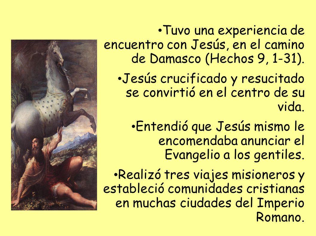 Tuvo una experiencia de encuentro con Jesús, en el camino de Damasco (Hechos 9, 1-31). Jesús crucificado y resucitado se convirtió en el centro de su