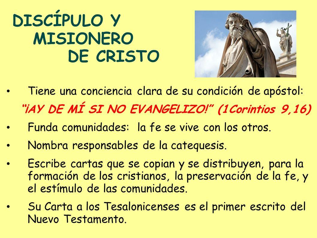 DISCÍPULO Y MISIONERO DE CRISTO Tiene una conciencia clara de su condición de apóstol: ¡AY DE MÍ SI NO EVANGELIZO! (1Corintios 9,16) Funda comunidades