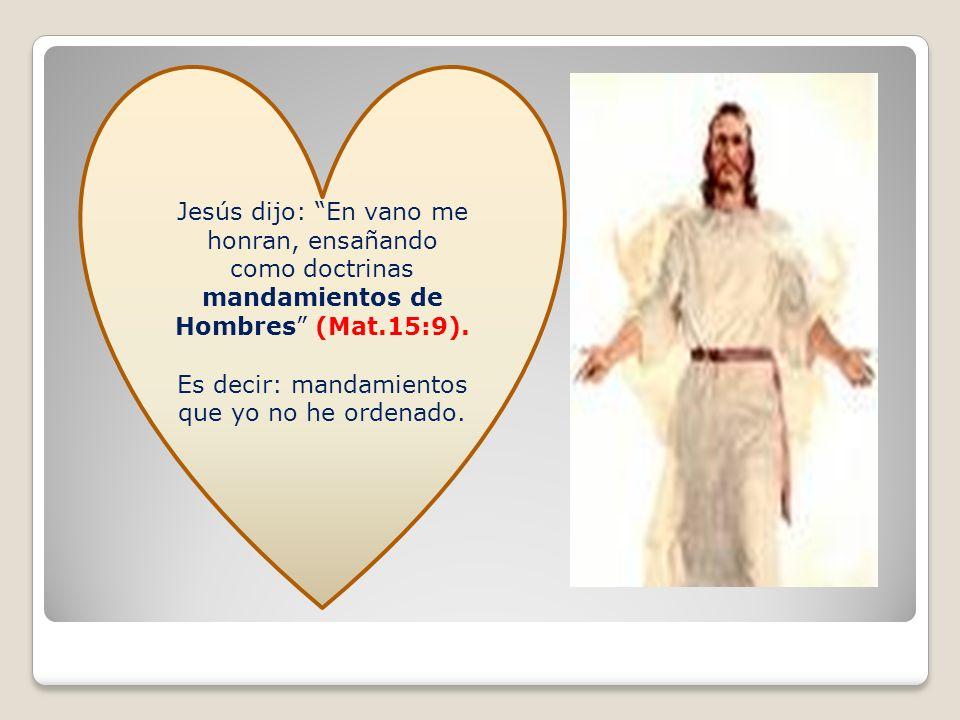 Jesús dijo: En vano me honran, ensañando como doctrinas mandamientos de Hombres (Mat.15:9). Es decir: mandamientos que yo no he ordenado.