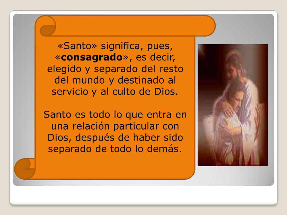 «Santo» significa, pues, «consagrado», es decir, elegido y separado del resto del mundo y destinado al servicio y al culto de Dios. Santo es todo lo q