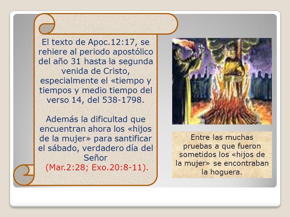 El texto de Apoc.12:17, se rehiere al periodo apostólico del año 31 hasta la segunda venida de Cristo, especialmente el «tiempo y tiempos y medio tiem