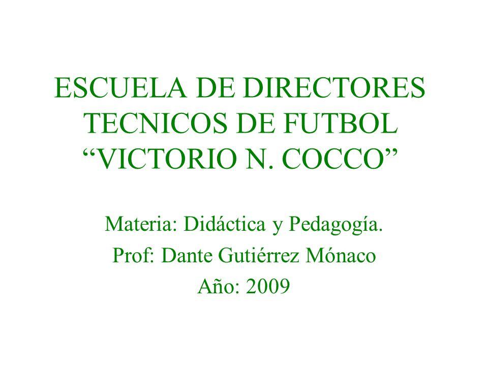 ESCUELA DE DIRECTORES TECNICOS DE FUTBOL VICTORIO N. COCCO Materia: Didáctica y Pedagogía. Prof: Dante Gutiérrez Mónaco Año: 2009
