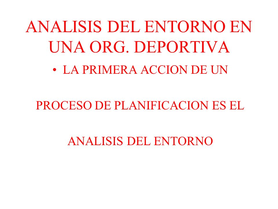 ANALISIS DEL ENTORNO EN UNA ORG. DEPORTIVA LA PRIMERA ACCION DE UN PROCESO DE PLANIFICACION ES EL ANALISIS DEL ENTORNO