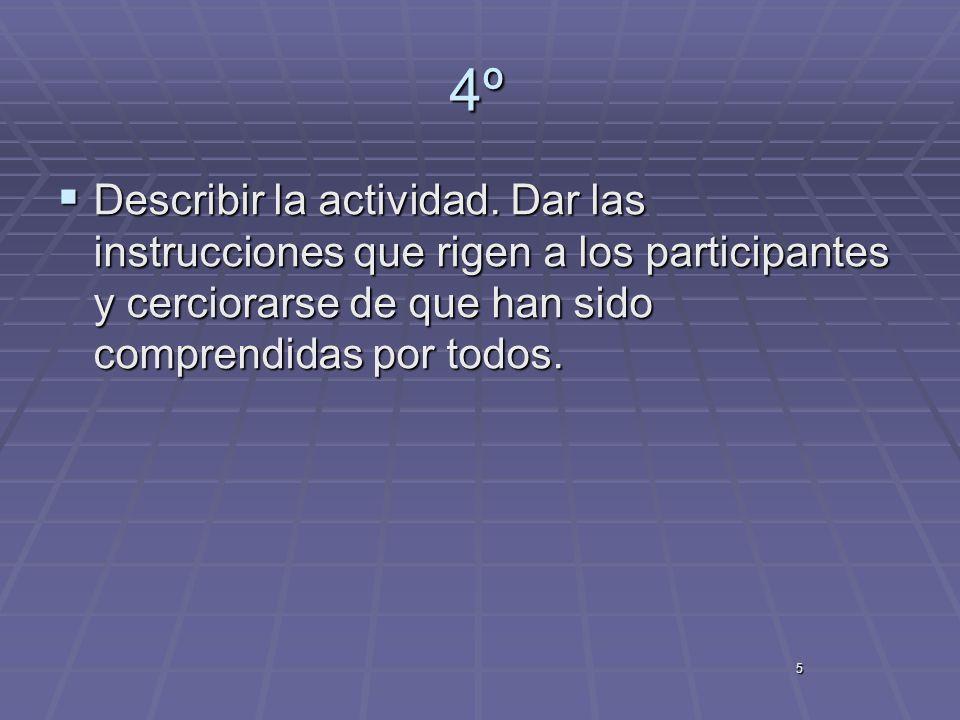 5 4º Describir la actividad. Dar las instrucciones que rigen a los participantes y cerciorarse de que han sido comprendidas por todos. Describir la ac
