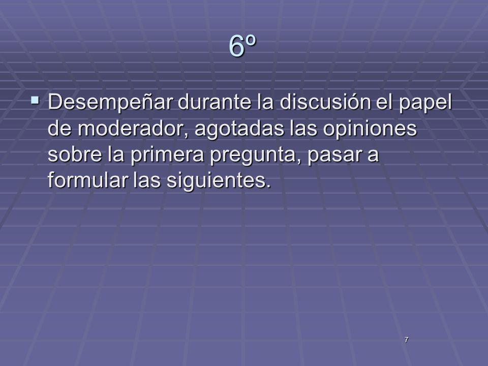 7 6º Desempeñar durante la discusión el papel de moderador, agotadas las opiniones sobre la primera pregunta, pasar a formular las siguientes. Desempe