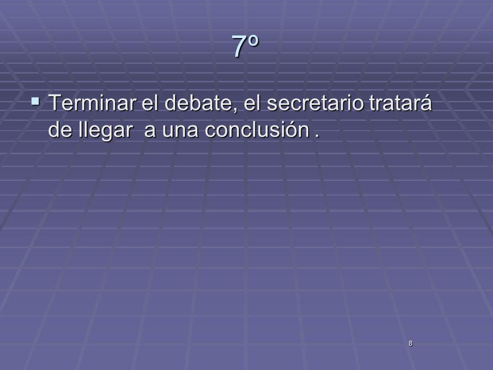 8 7º Terminar el debate, el secretario tratará de llegar a una conclusión. Terminar el debate, el secretario tratará de llegar a una conclusión.