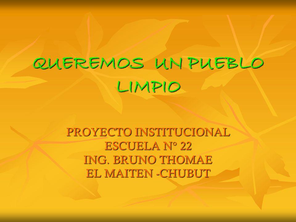 QUEREMOS UN PUEBLO LIMPIO PROYECTO INSTITUCIONAL ESCUELA N° 22 ING. BRUNO THOMAE EL MAITEN -CHUBUT