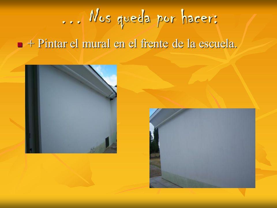 … Nos queda por hacer: + Pintar el mural en el frente de la escuela. + Pintar el mural en el frente de la escuela.