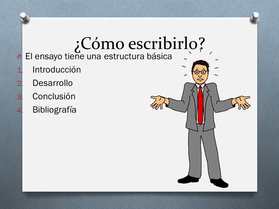 ¿Cómo escribirlo? O El ensayo tiene una estructura básica 1. Introducción 2. Desarrollo 3. Conclusión 4. Bibliografía