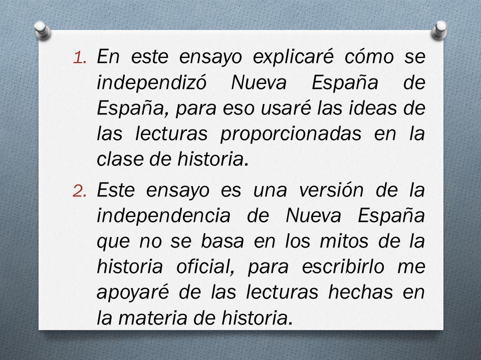 1. En este ensayo explicaré cómo se independizó Nueva España de España, para eso usaré las ideas de las lecturas proporcionadas en la clase de histori