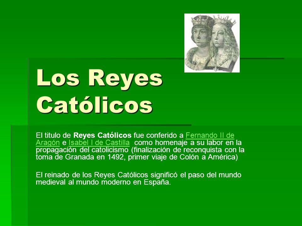 Los Reyes Católicos El titulo de Reyes Católicos fue conferido a Fernando II de Aragón e Isabel I de Castilla como homenaje a su labor en la propagaci