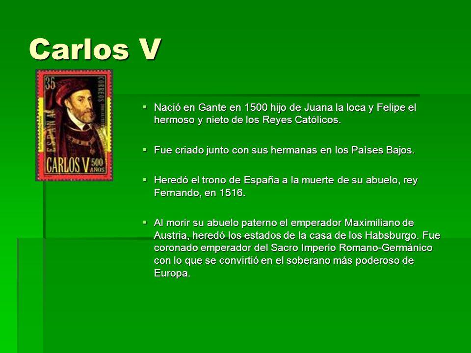 Carlos V Nació en Gante en 1500 hijo de Juana la loca y Felipe el hermoso y nieto de los Reyes Católicos. Nació en Gante en 1500 hijo de Juana la loca