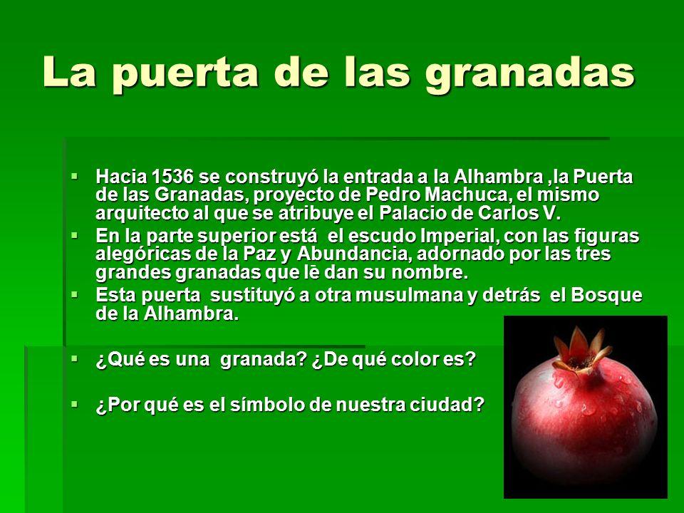 La puerta de las granadas Hacia 1536 se construyó la entrada a la Alhambra,la Puerta de las Granadas, proyecto de Pedro Machuca, el mismo arquitecto a