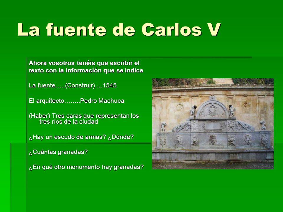 La fuente de Carlos V Ahora vosotros tenéis que escribir el texto con la información que se indica La fuente…..(Construir) …1545 El arquitecto……..Pedr