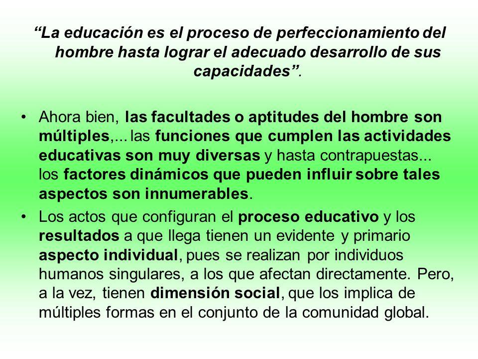 La educación es el proceso de perfeccionamiento del hombre hasta lograr el adecuado desarrollo de sus capacidades. Ahora bien, las facultades o aptitu
