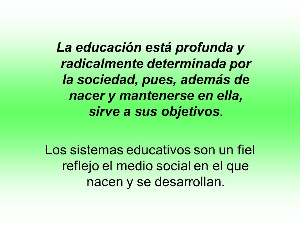 La educación está profunda y radicalmente determinada por la sociedad, pues, además de nacer y mantenerse en ella, sirve a sus objetivos. Los sistemas