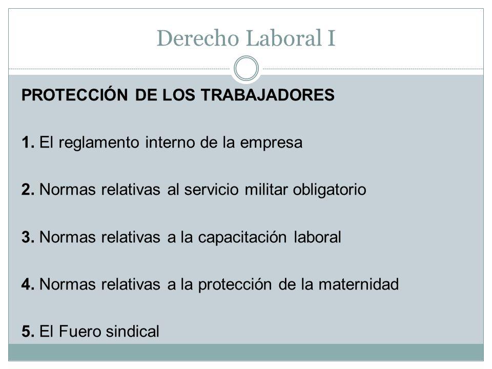 Derecho Laboral I PROTECCIÓN DE LOS TRABAJADORES 1. El reglamento interno de la empresa 2. Normas relativas al servicio militar obligatorio 3. Normas