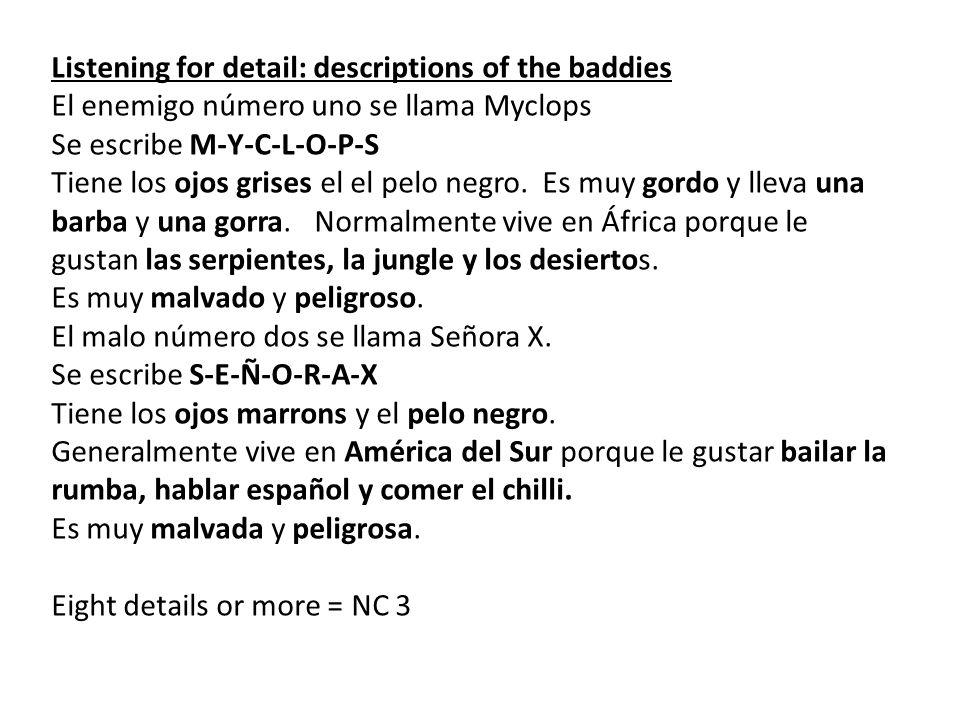 Listening for detail: descriptions of the baddies El enemigo número uno se llama Myclops Se escribe M-Y-C-L-O-P-S Tiene los ojos grises el el pelo neg