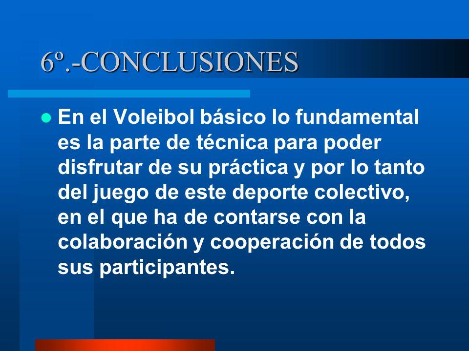 6º.-CONCLUSIONES En el Voleibol básico lo fundamental es la parte de técnica para poder disfrutar de su práctica y por lo tanto del juego de este depo