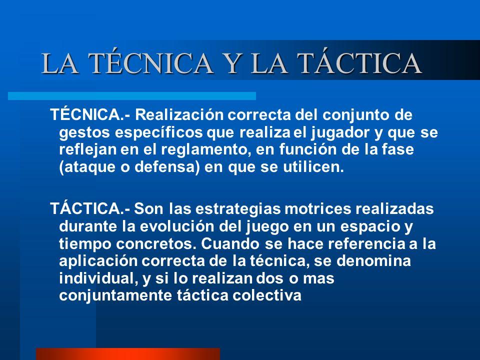LA TÉCNICA Y LA TÁCTICA TÉCNICA.- Realización correcta del conjunto de gestos específicos que realiza el jugador y que se reflejan en el reglamento, e