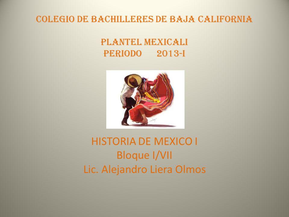 COLEGIO DE BACHILLERES DE BAJA CALIFORNIA PLANTEL MEXICALI Periodo 2013-I HISTORIA DE MEXICO I Bloque I/VII Lic. Alejandro Liera Olmos
