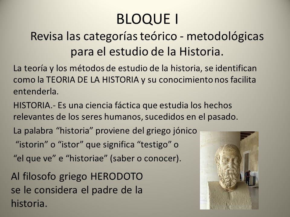 BLOQUE I Revisa las categorías teórico - metodológicas para el estudio de la Historia. La teoría y los métodos de estudio de la historia, se identific
