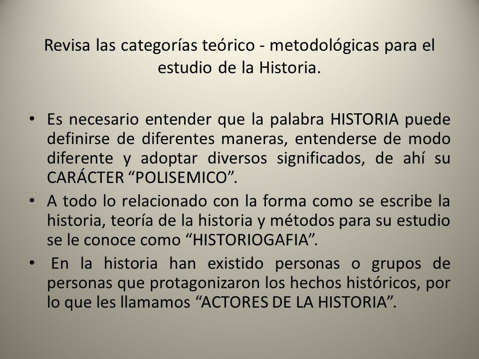 Revisa las categorías teórico - metodológicas para el estudio de la Historia. Es necesario entender que la palabra HISTORIA puede definirse de diferen