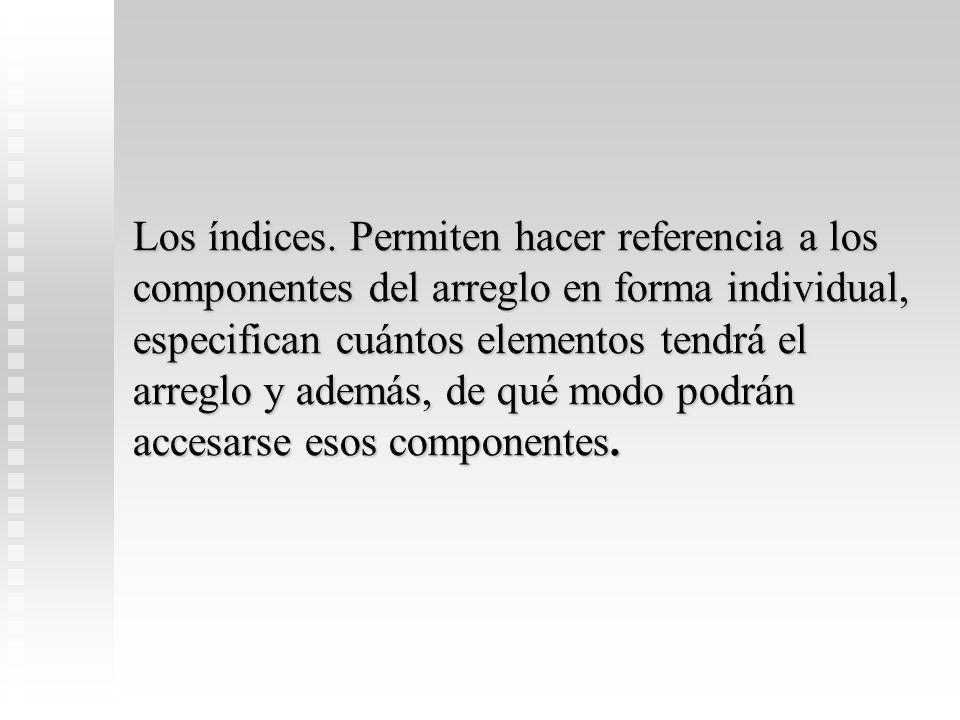 Los índices. Permiten hacer referencia a los componentes del arreglo en forma individual, especifican cuántos elementos tendrá el arreglo y además, de