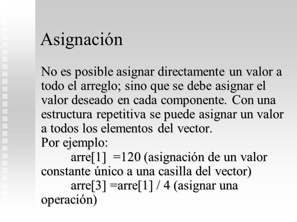 Asignación No es posible asignar directamente un valor a todo el arreglo; sino que se debe asignar el valor deseado en cada componente. Con una estruc