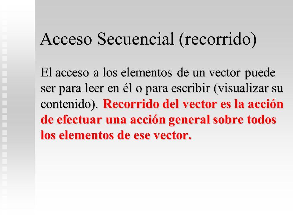 Acceso Secuencial (recorrido) El acceso a los elementos de un vector puede ser para leer en él o para escribir (visualizar su contenido). Recorrido de
